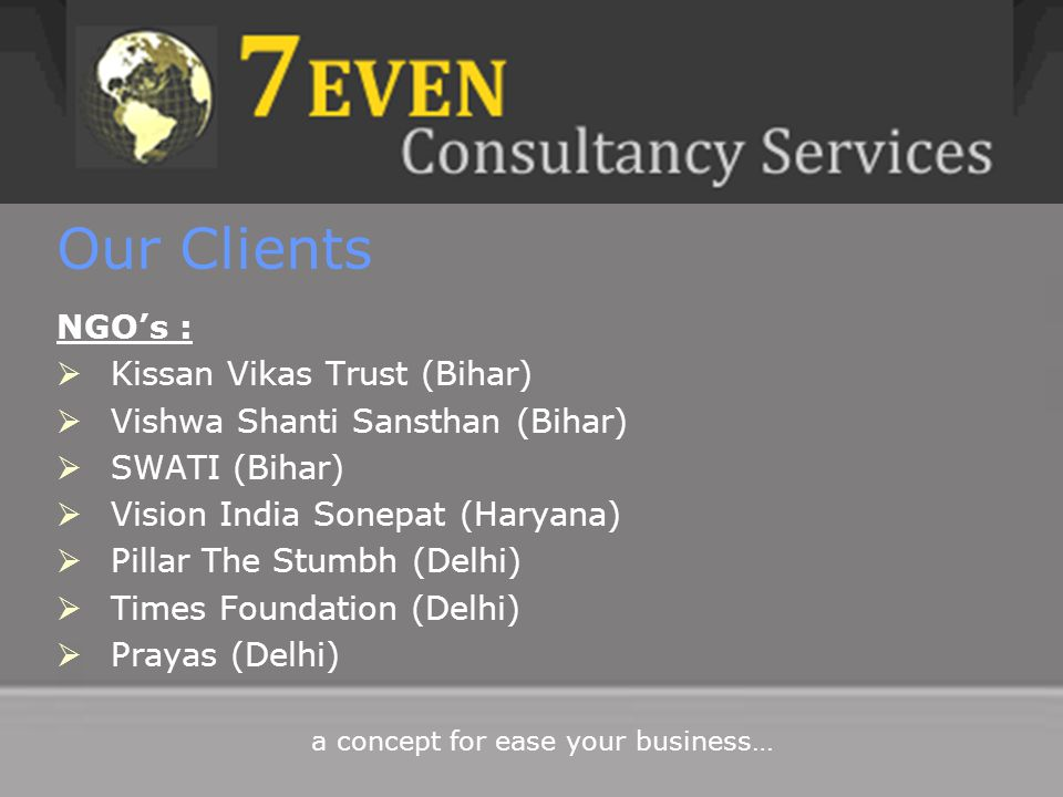Our Clients NGO's :  Kissan Vikas Trust (Bihar)  Vishwa Shanti Sansthan (Bihar)  SWATI (Bihar)  Vision India Sonepat (Haryana)  Pillar The Stumbh (Delhi)  Times Foundation (Delhi)  Prayas (Delhi) a concept for ease your business…