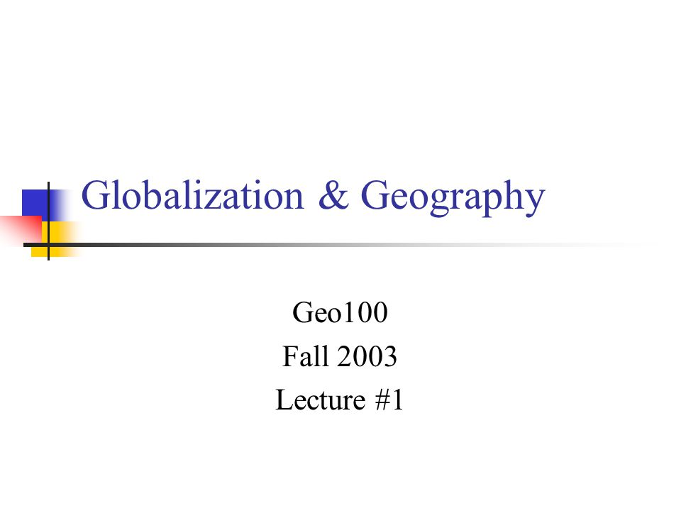 Globalization & Geography Geo100 Fall 2003 Lecture #1