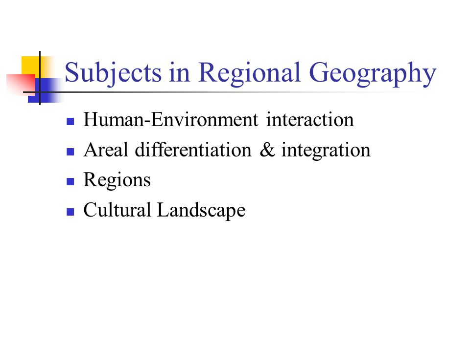 Subjects in Regional Geography Human-Environment interaction Areal differentiation & integration Regions Cultural Landscape
