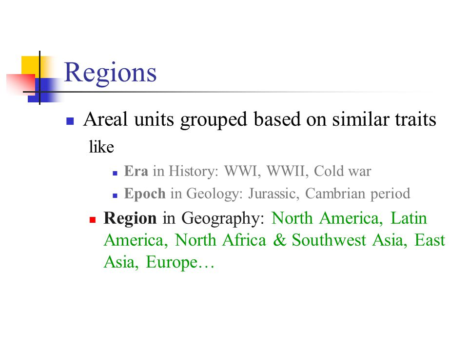 Regions Areal units grouped based on similar traits like Era in History: WWI, WWII, Cold war Epoch in Geology: Jurassic, Cambrian period Region in Geography: North America, Latin America, North Africa & Southwest Asia, East Asia, Europe…