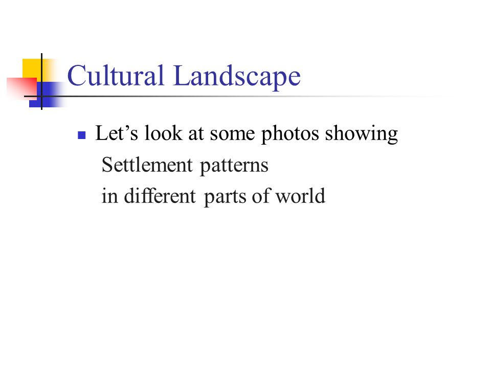 Cultural Landscape Let's look at some photos showing Settlement patterns in different parts of world
