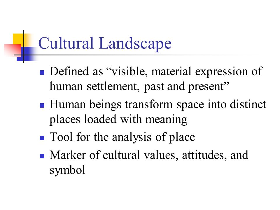 Cultural Landscape Defined as visible, material expression of human settlement, past and present Human beings transform space into distinct places loaded with meaning Tool for the analysis of place Marker of cultural values, attitudes, and symbol