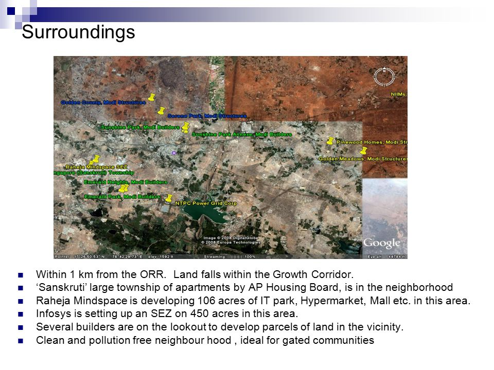 Surroundings Within 1 km from the ORR. Land falls within the Growth Corridor. 'Sanskruti' large township of apartments by AP Housing Board, is in the