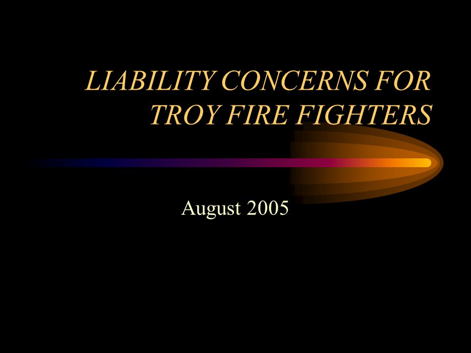 LIABILITY CONCERNS FOR TROY FIRE FIGHTERS August 2005