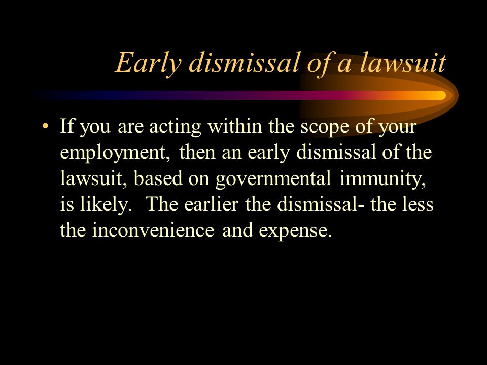 Early dismissal of a lawsuit If you are acting within the scope of your employment, then an early dismissal of the lawsuit, based on governmental immunity, is likely.
