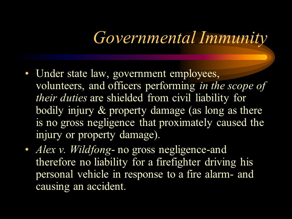 Governmental Immunity Under state law, government employees, volunteers, and officers performing in the scope of their duties are shielded from civil liability for bodily injury & property damage (as long as there is no gross negligence that proximately caused the injury or property damage).