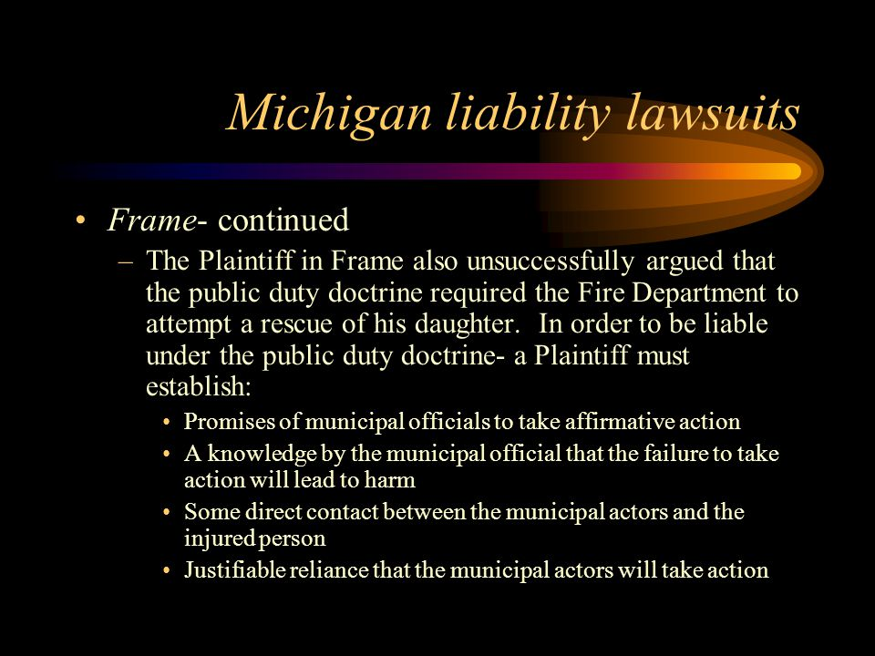 Michigan liability lawsuits Frame- continued –The Plaintiff in Frame also unsuccessfully argued that the public duty doctrine required the Fire Department to attempt a rescue of his daughter.