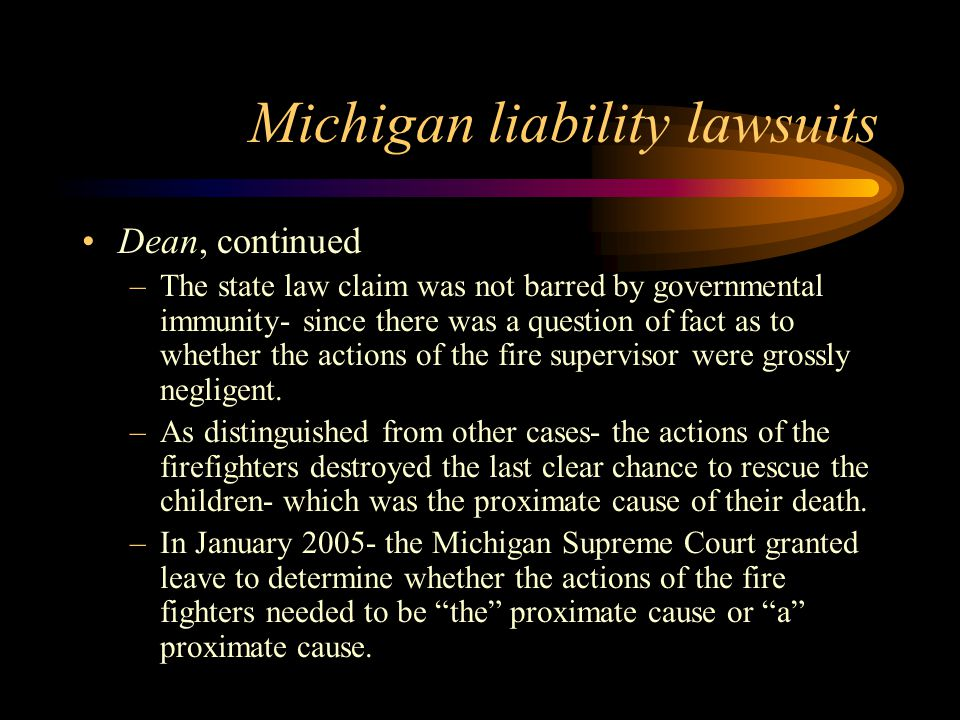 Michigan liability lawsuits Dean, continued –The state law claim was not barred by governmental immunity- since there was a question of fact as to whether the actions of the fire supervisor were grossly negligent.