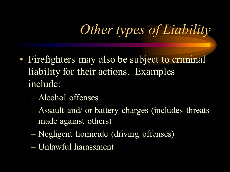 Other types of Liability Firefighters may also be subject to criminal liability for their actions.