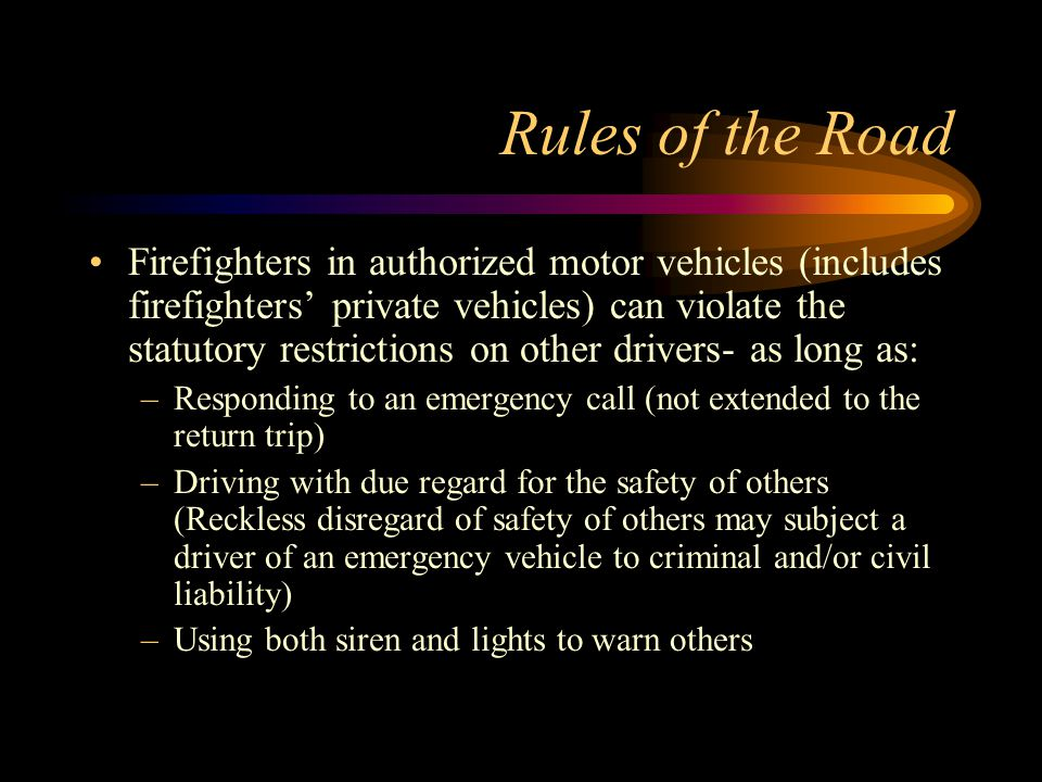 Rules of the Road Firefighters in authorized motor vehicles (includes firefighters' private vehicles) can violate the statutory restrictions on other drivers- as long as: –Responding to an emergency call (not extended to the return trip) –Driving with due regard for the safety of others (Reckless disregard of safety of others may subject a driver of an emergency vehicle to criminal and/or civil liability) –Using both siren and lights to warn others