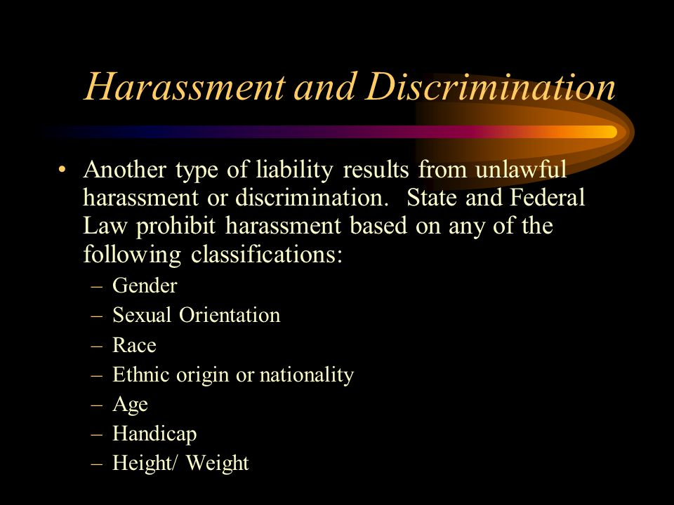 Harassment and Discrimination Another type of liability results from unlawful harassment or discrimination.