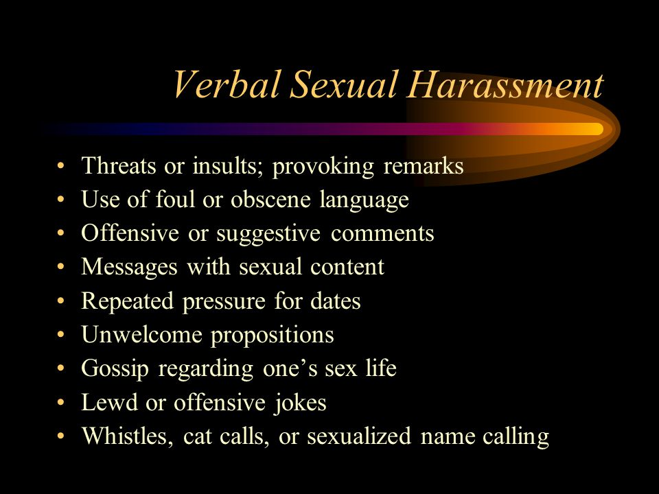 Verbal Sexual Harassment Threats or insults; provoking remarks Use of foul or obscene language Offensive or suggestive comments Messages with sexual content Repeated pressure for dates Unwelcome propositions Gossip regarding one's sex life Lewd or offensive jokes Whistles, cat calls, or sexualized name calling