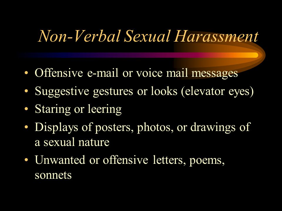 Non-Verbal Sexual Harassment Offensive e-mail or voice mail messages Suggestive gestures or looks (elevator eyes) Staring or leering Displays of posters, photos, or drawings of a sexual nature Unwanted or offensive letters, poems, sonnets