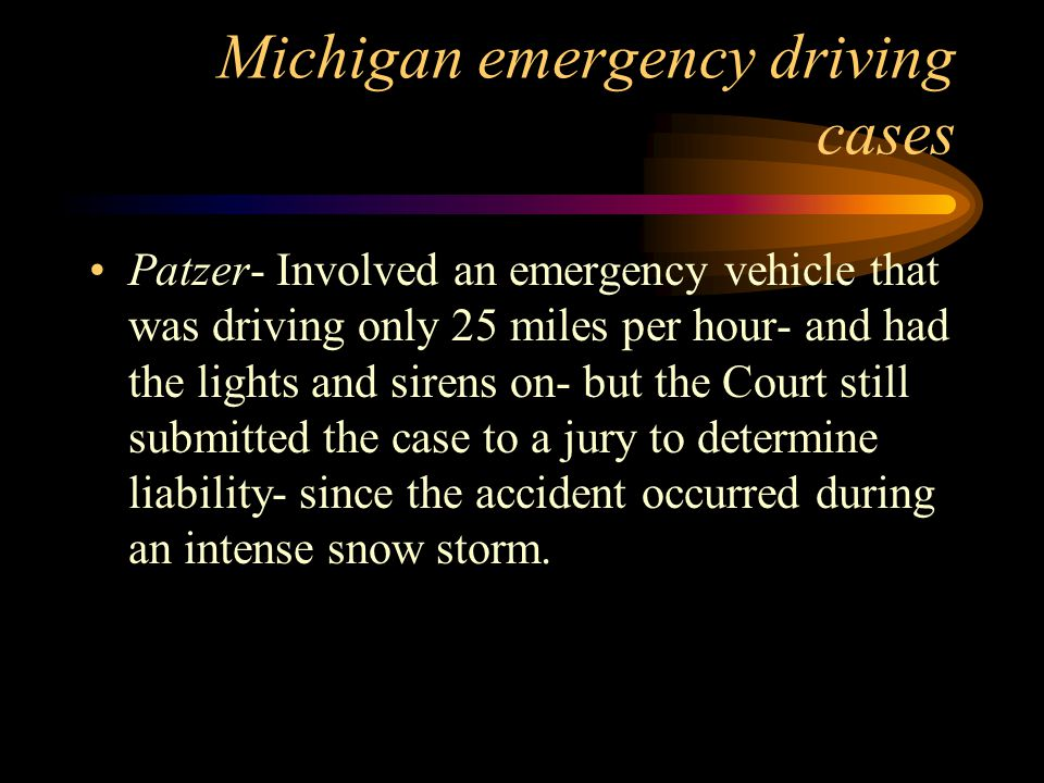 Michigan emergency driving cases Patzer- Involved an emergency vehicle that was driving only 25 miles per hour- and had the lights and sirens on- but the Court still submitted the case to a jury to determine liability- since the accident occurred during an intense snow storm.