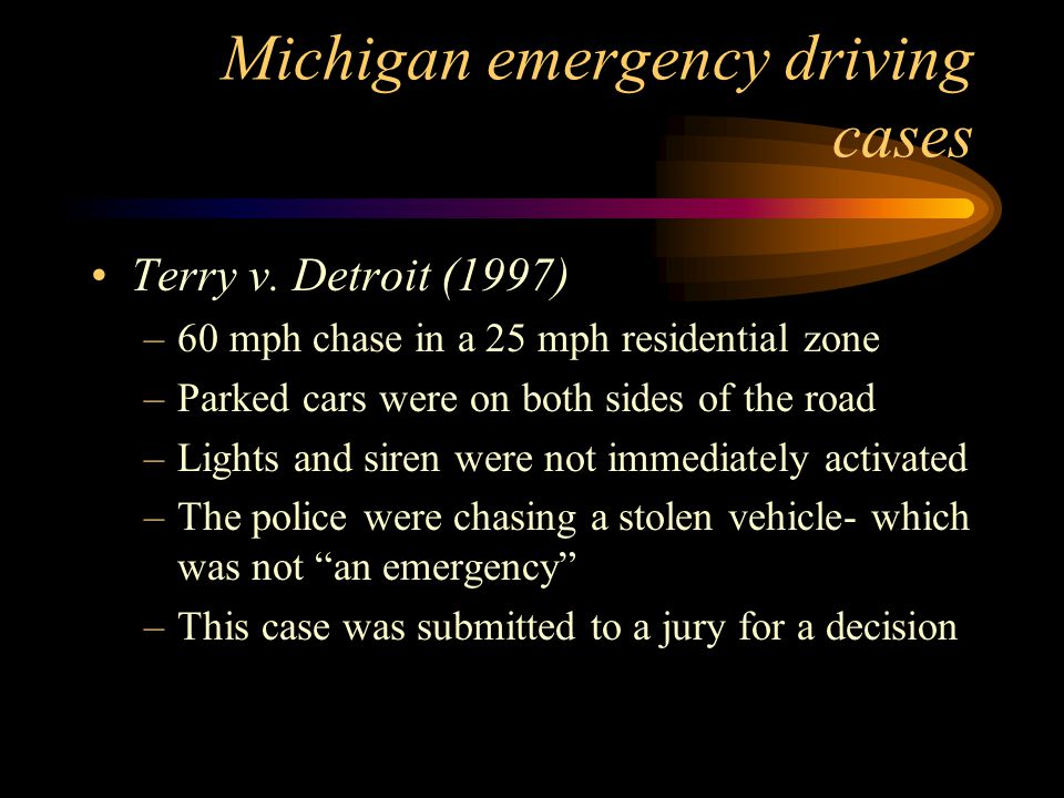 Factors considered in emergency driving cases In Fiser, the Michigan Supreme Court indicated that the following factors would be considered in determining liability: –Speed of pursuit –Area of pursuit (residential?) –Weather and road conditions –Presence of pedestrians and other traffic –Use or absence of lights and sirens –Reasons for the pursuit of the vehicle and whether emergent