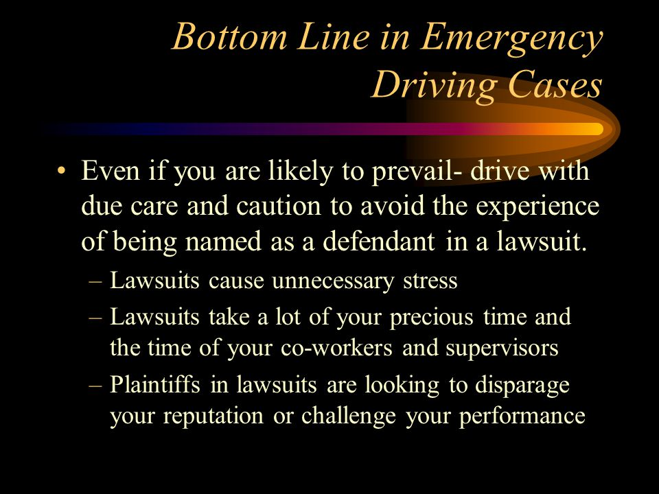 Bottom Line in Emergency Driving Cases Even if you are likely to prevail- drive with due care and caution to avoid the experience of being named as a defendant in a lawsuit.