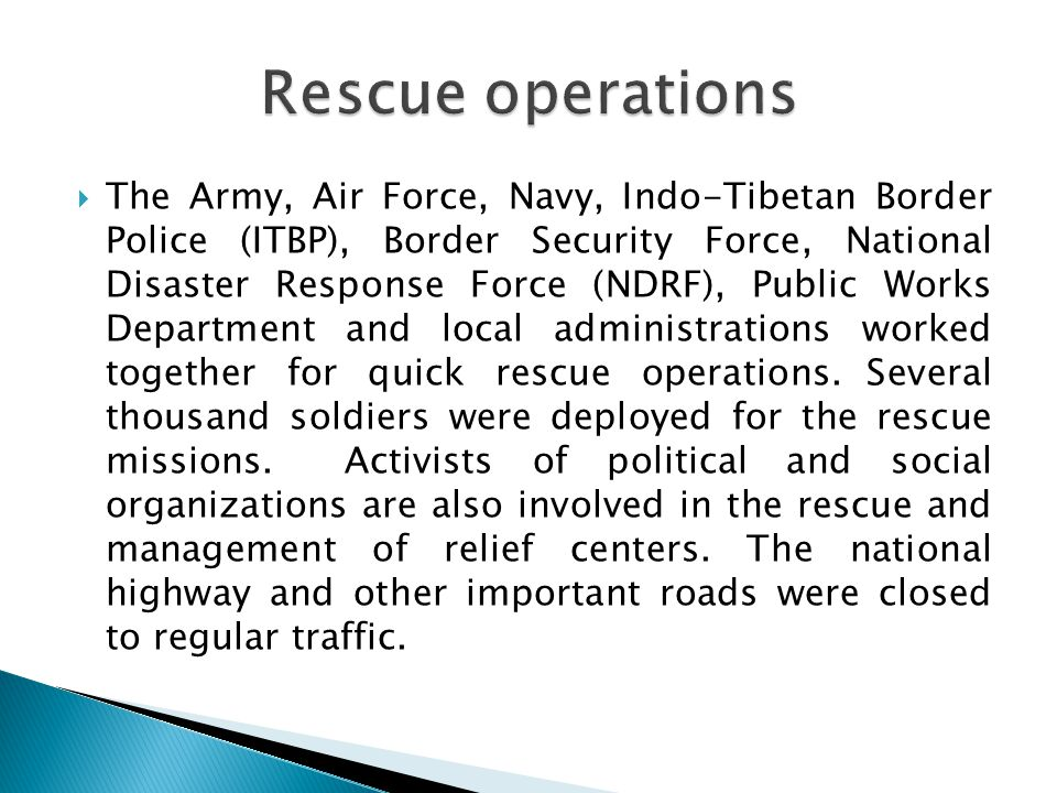 The Army, Air Force, Navy, Indo-Tibetan Border Police (ITBP), Border Security Force, National Disaster Response Force (NDRF), Public Works Department and local administrations worked together for quick rescue operations.