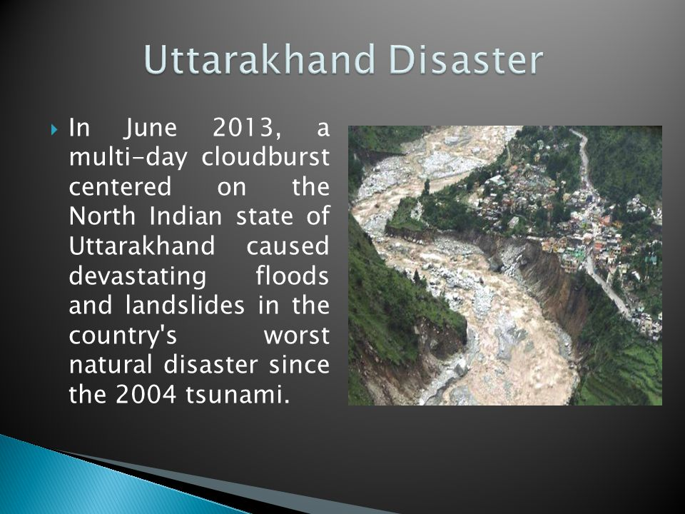  In June 2013, a multi-day cloudburst centered on the North Indian state of Uttarakhand caused devastating floods and landslides in the country s worst natural disaster since the 2004 tsunami.