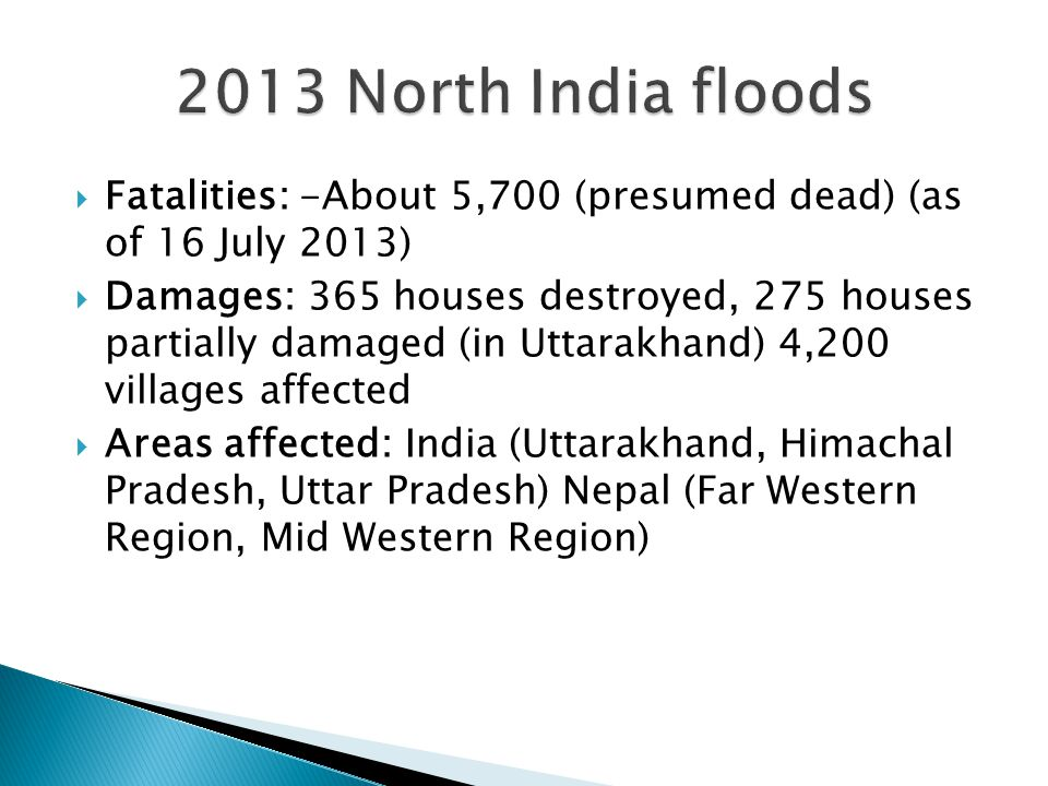  Fatalities: -About 5,700 (presumed dead) (as of 16 July 2013)  Damages: 365 houses destroyed, 275 houses partially damaged (in Uttarakhand) 4,200 villages affected  Areas affected: India (Uttarakhand, Himachal Pradesh, Uttar Pradesh) Nepal (Far Western Region, Mid Western Region)