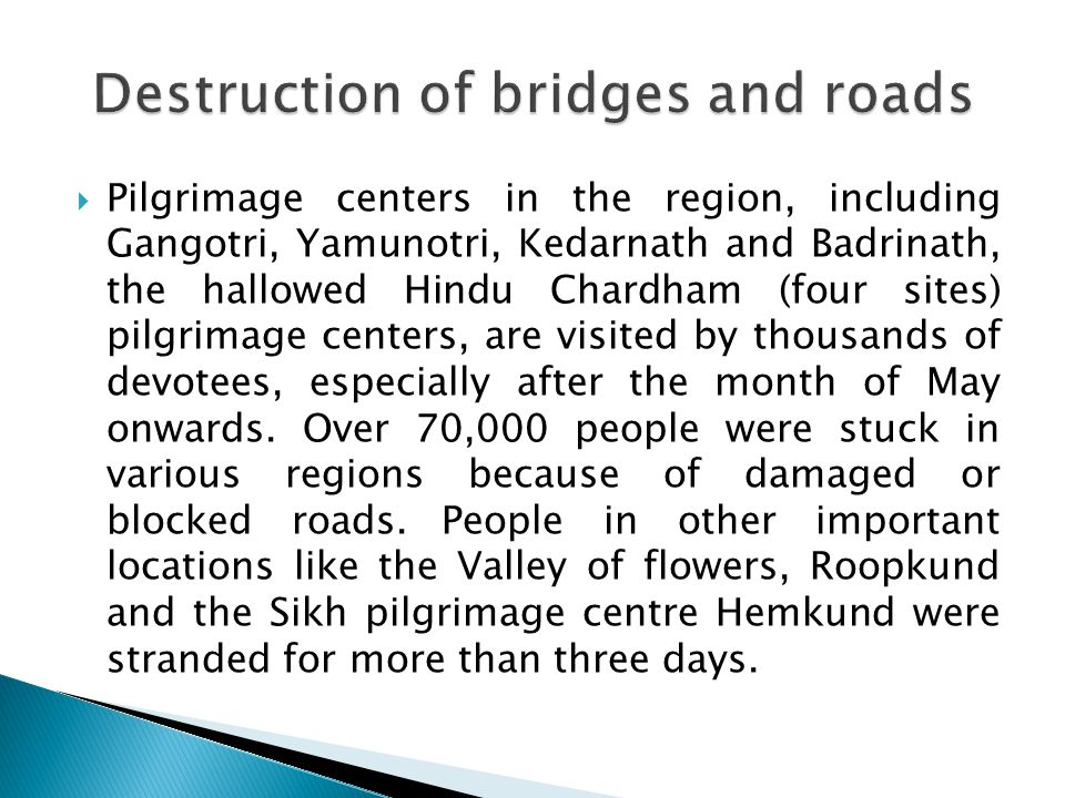  Pilgrimage centers in the region, including Gangotri, Yamunotri, Kedarnath and Badrinath, the hallowed Hindu Chardham (four sites) pilgrimage centers, are visited by thousands of devotees, especially after the month of May onwards.