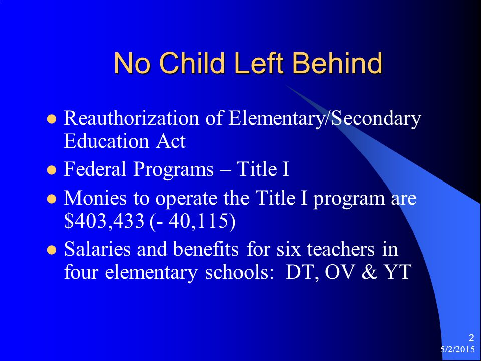 5/2/2015 2 No Child Left Behind Reauthorization of Elementary/Secondary Education Act Federal Programs – Title I Monies to operate the Title I program are $403,433 (- 40,115) Salaries and benefits for six teachers in four elementary schools: DT, OV & YT