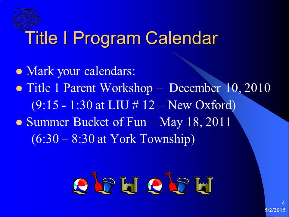 5/2/2015 4 Title I Program Calendar Mark your calendars: Title 1 Parent Workshop – December 10, 2010 (9:15 - 1:30 at LIU # 12 – New Oxford) Summer Bucket of Fun – May 18, 2011 (6:30 – 8:30 at York Township)