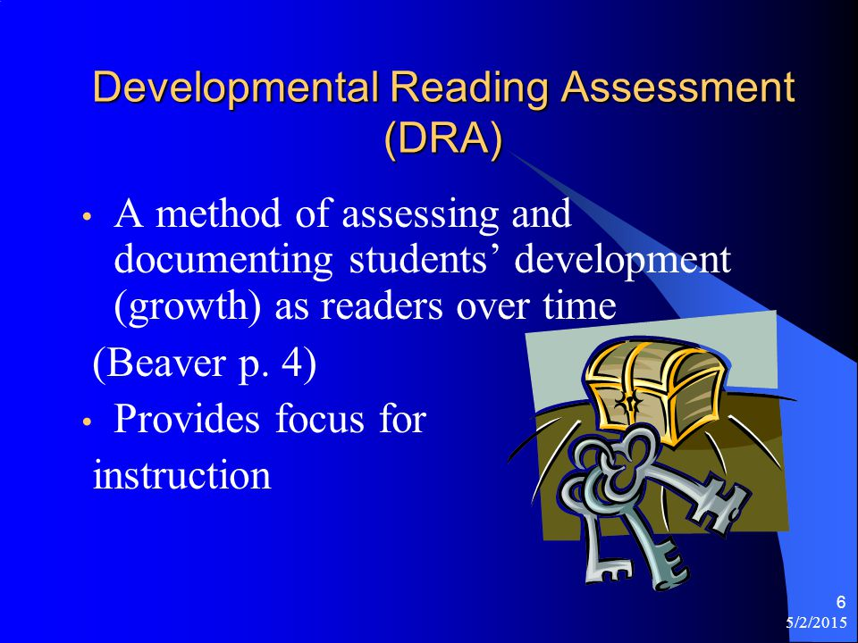 5/2/2015 6 Developmental Reading Assessment (DRA) A method of assessing and documenting students' development (growth) as readers over time (Beaver p.