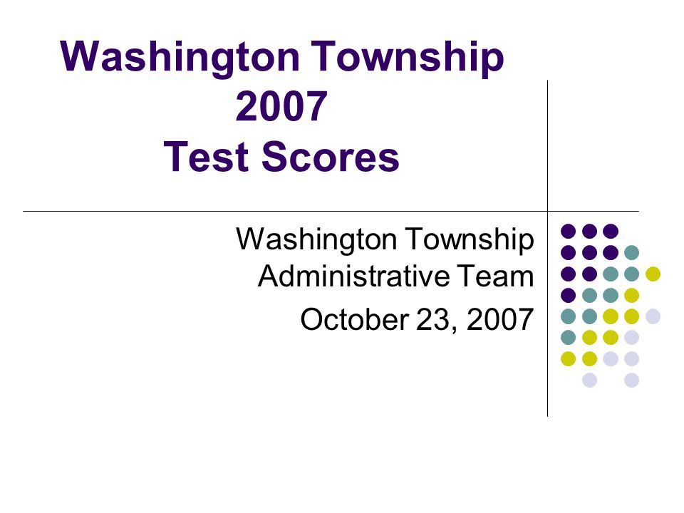 Washington Township 2007 Test Scores Washington Township Administrative Team October 23, 2007