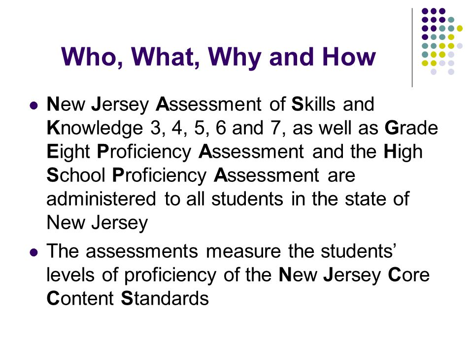 Who, What, Why and How New Jersey Assessment of Skills and Knowledge 3, 4, 5, 6 and 7, as well as Grade Eight Proficiency Assessment and the High School Proficiency Assessment are administered to all students in the state of New Jersey The assessments measure the students' levels of proficiency of the New Jersey Core Content Standards