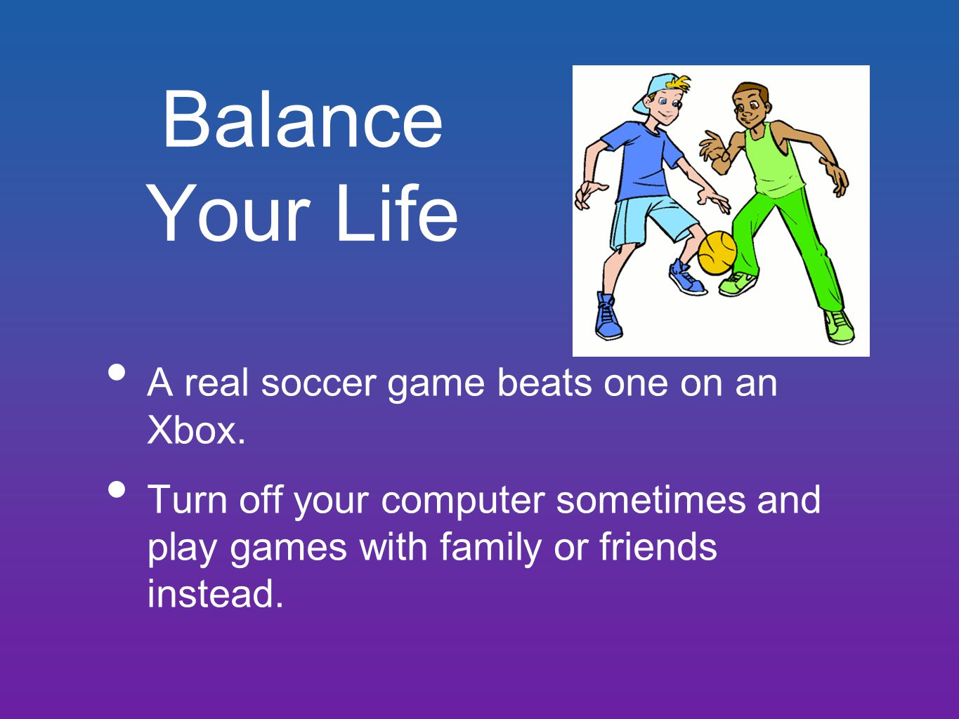 Balance Your Life A real soccer game beats one on an Xbox.