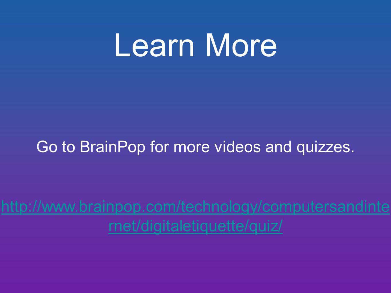 Learn More Go to BrainPop for more videos and quizzes. http://www.brainpop.com/technology/computersandinte rnet/digitaletiquette/quiz/