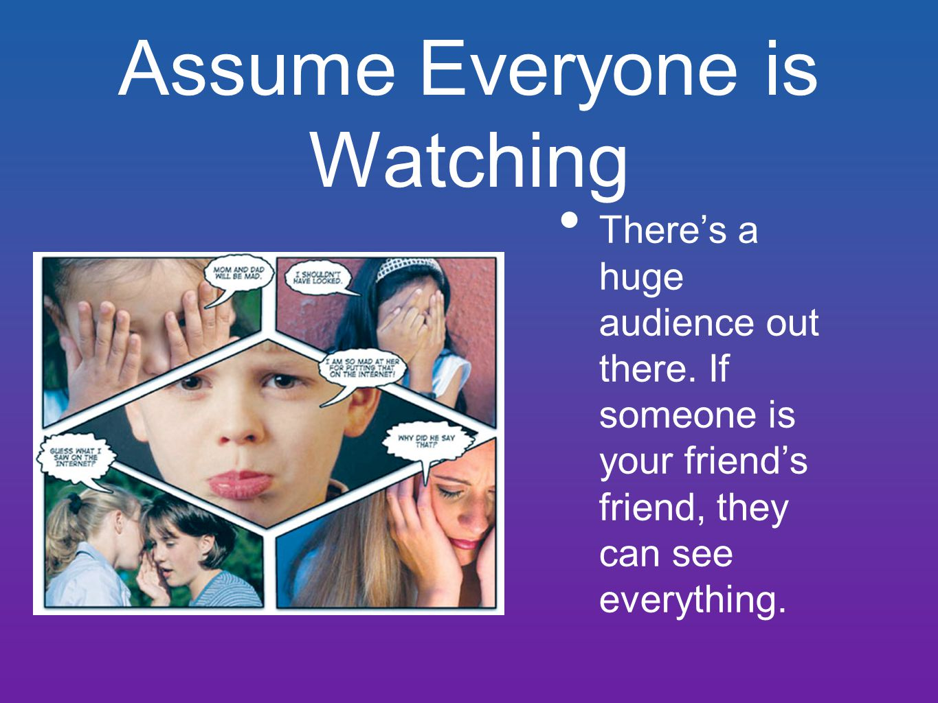 Assume Everyone is Watching There's a huge audience out there. If someone is your friend's friend, they can see everything.