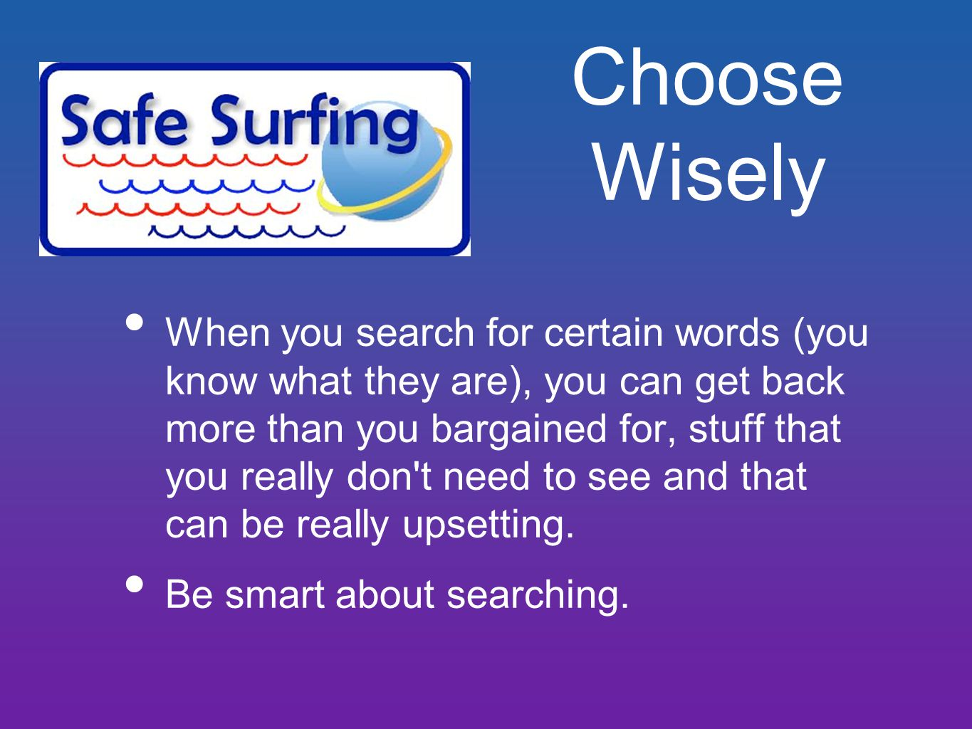 Choose Wisely When you search for certain words (you know what they are), you can get back more than you bargained for, stuff that you really don t need to see and that can be really upsetting.