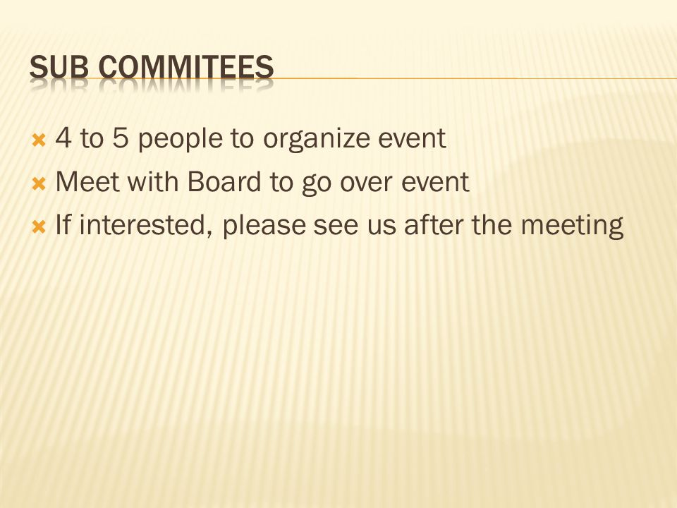  4 to 5 people to organize event  Meet with Board to go over event  If interested, please see us after the meeting