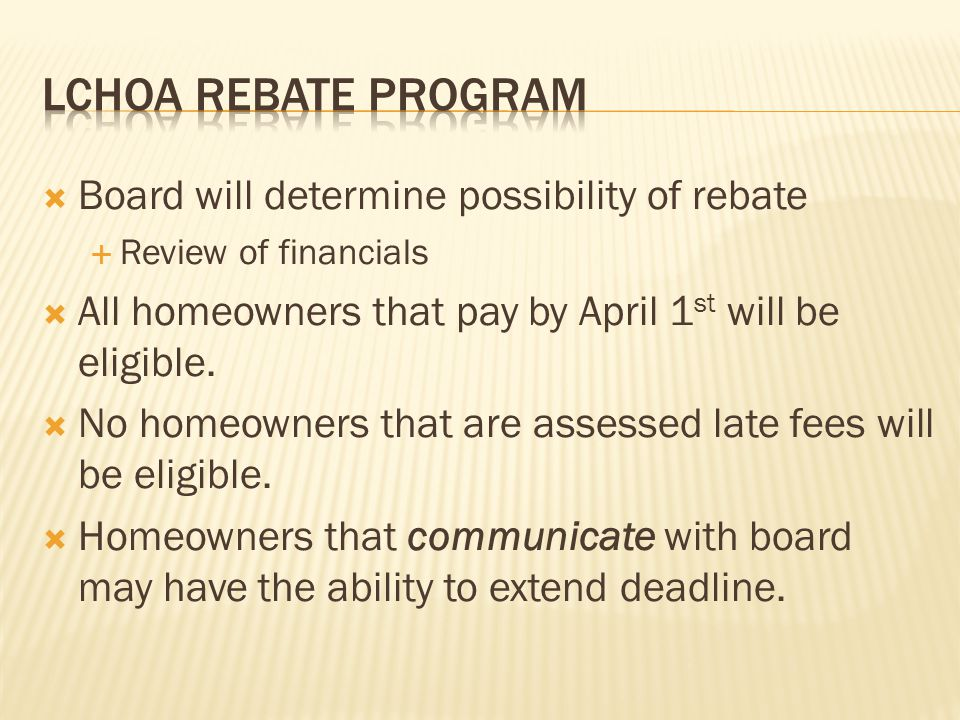  Board will determine possibility of rebate  Review of financials  All homeowners that pay by April 1 st will be eligible.