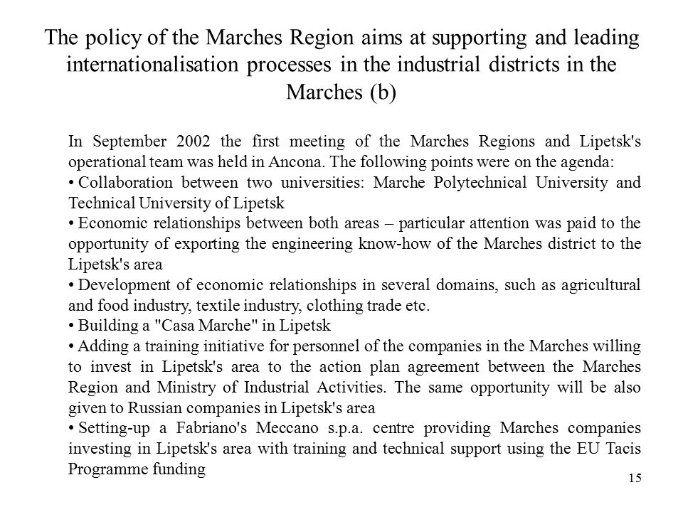 15 The policy of the Marches Region aims at supporting and leading internationalisation processes in the industrial districts in the Marches (b) In September 2002 the first meeting of the Marches Regions and Lipetsk s operational team was held in Ancona.