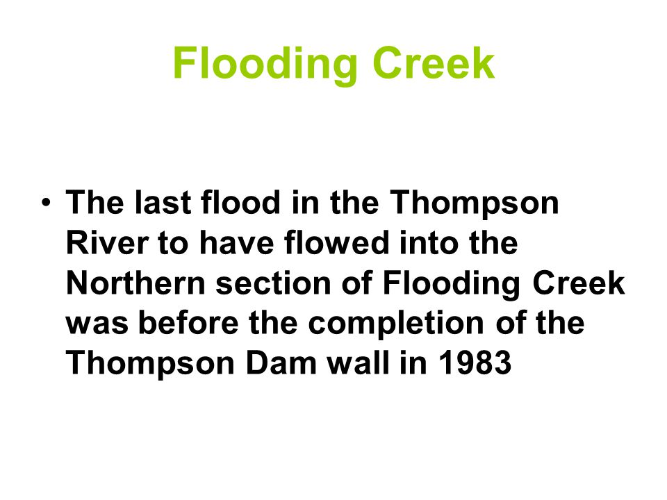 Flooding Creek The last flood in the Thompson River to have flowed into the Northern section of Flooding Creek was before the completion of the Thompson Dam wall in 1983
