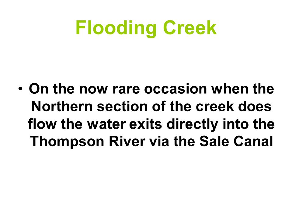 Flooding Creek On the now rare occasion when the Northern section of the creek does flow the water exits directly into the Thompson River via the Sale Canal