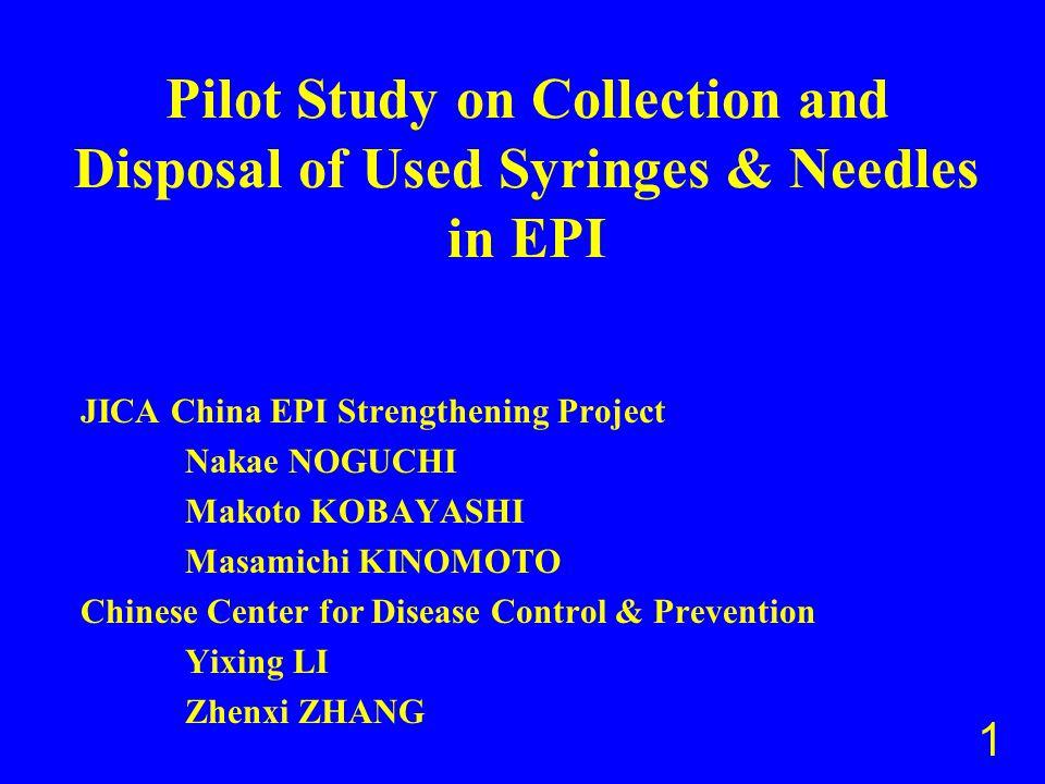 Pilot Study on Collection and Disposal of Used Syringes & Needles in EPI JICA China EPI Strengthening Project Nakae NOGUCHI Makoto KOBAYASHI Masamichi