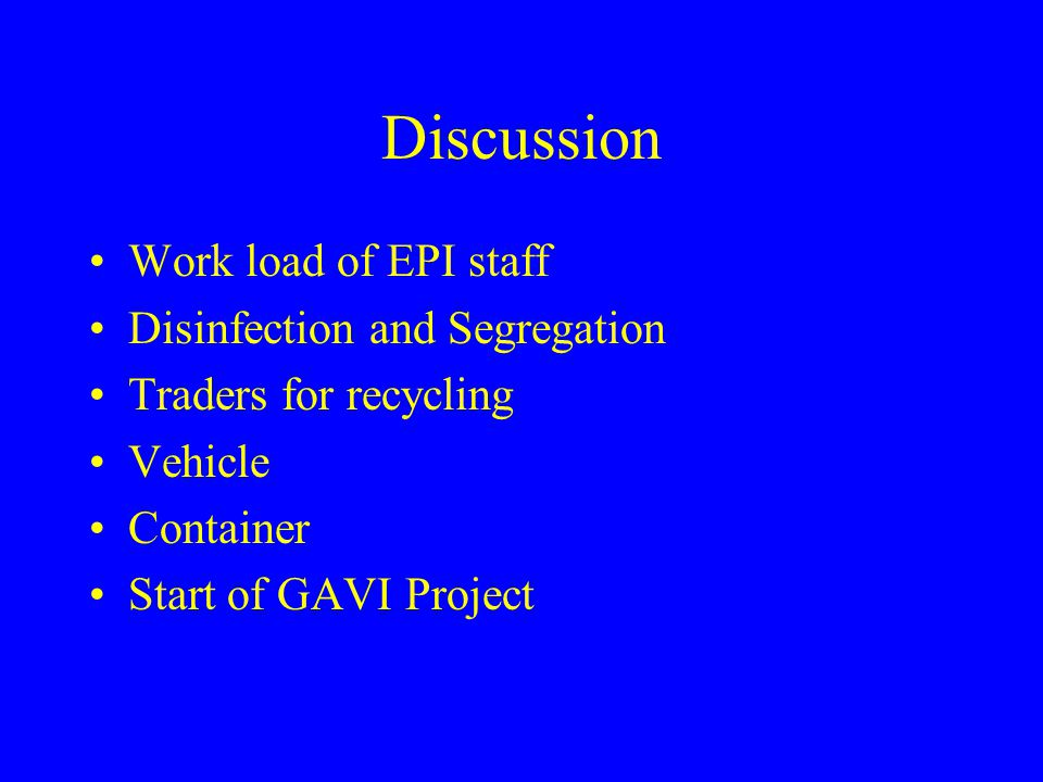 Discussion Work load of EPI staff Disinfection and Segregation Traders for recycling Vehicle Container Start of GAVI Project