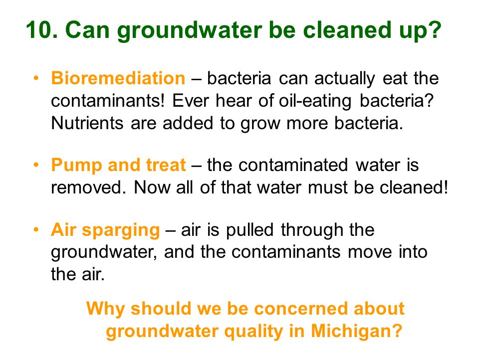 Bioremediation – bacteria can actually eat the contaminants.