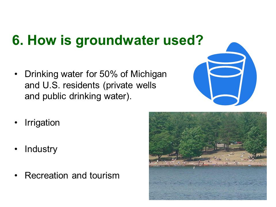Drinking water for 50% of Michigan and U.S. residents (private wells and public drinking water).