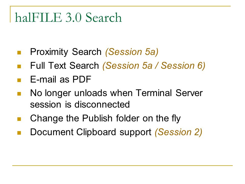 halFILE 3.0 Search Proximity Search (Session 5a) Full Text Search (Session 5a / Session 6) E-mail as PDF No longer unloads when Terminal Server session is disconnected Change the Publish folder on the fly Document Clipboard support (Session 2)