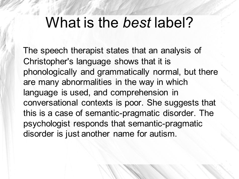 Autism DSM III-R 1987 Abnormal form or content of speech Stereotyped and repetitive Echolalia you for I Idiosyncratic use of words or phrases Irrelevant Impairment in ability to initiate and sustain a conversation B.