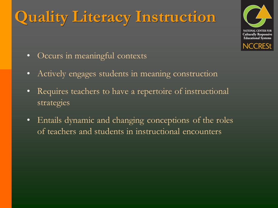 Quality Literacy Instruction Occurs in meaningful contexts Actively engages students in meaning construction Requires teachers to have a repertoire of instructional strategies Entails dynamic and changing conceptions of the roles of teachers and students in instructional encounters