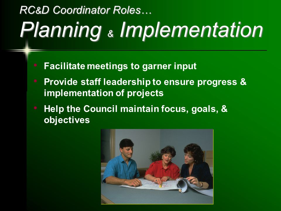 RC & D Coordinator Roles… Planning & Implementation Facilitate meetings to garner input Provide staff leadership to ensure progress & implementation of projects Help the Council maintain focus, goals, & objectives