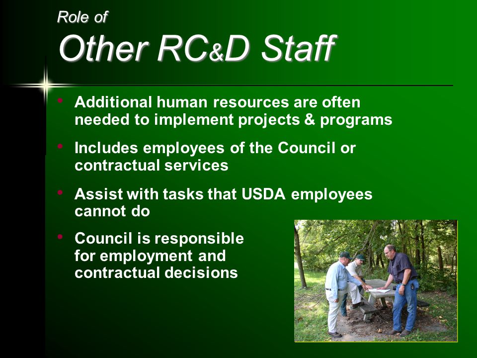 Role of Other RC & D Staff Additional human resources are often needed to implement projects & programs Includes employees of the Council or contractual services Assist with tasks that USDA employees cannot do Council is responsible for employment and contractual decisions