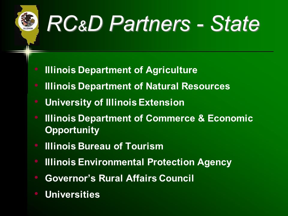 RC & D Partners - State Illinois Department of Agriculture Illinois Department of Natural Resources University of Illinois Extension Illinois Department of Commerce & Economic Opportunity Illinois Bureau of Tourism Illinois Environmental Protection Agency Governor's Rural Affairs Council Universities