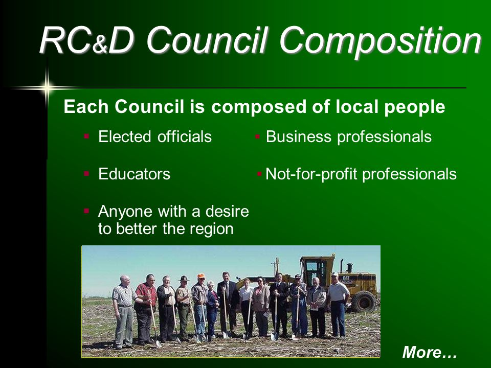RC & D Council Composition Each Council is composed of local people  Elected officials Business professionals  Educators Not-for-profit professionals  Anyone with a desire to better the region More…