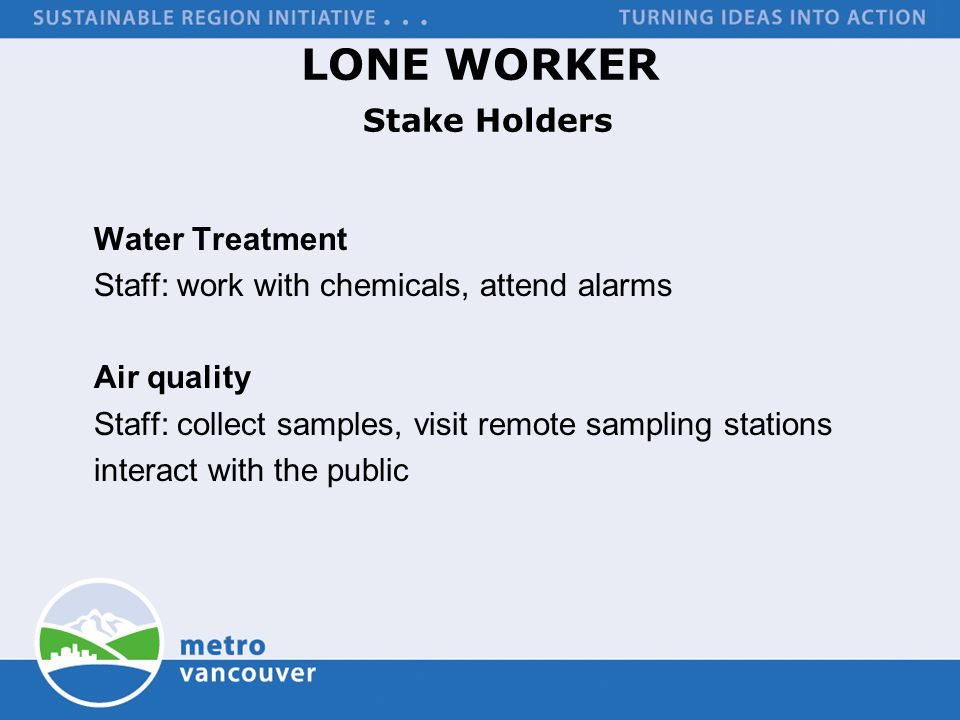 LONE WORKER Stake Holders Water Treatment Staff: work with chemicals, attend alarms Air quality Staff: collect samples, visit remote sampling stations interact with the public